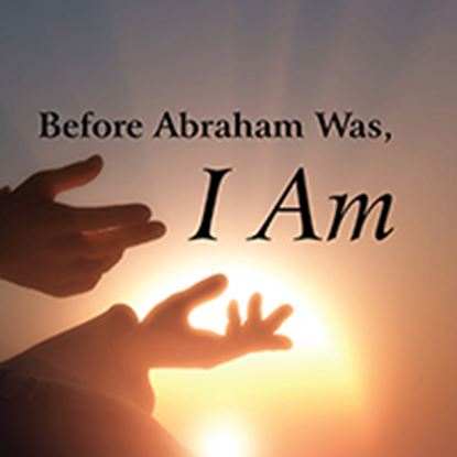 Picture of Before Abraham Was, I Am cover art.
